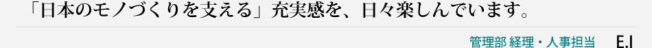 「日本のモノづくりを支える」充実感を、日々楽しんでいます。管理部 経理・人事担当 E・I
